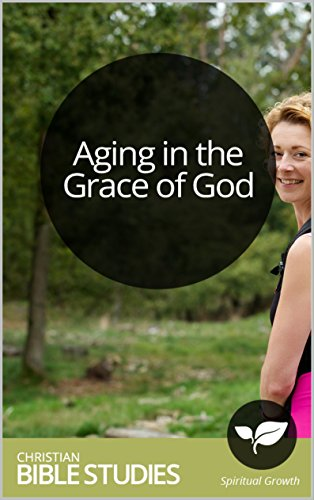 Aging in the Grace of God: 10 Session Bible Study: How to embrace the last third of life as time to grow near to God and fulfill his purposes. (Aging In The Grace Of God Bible Study)