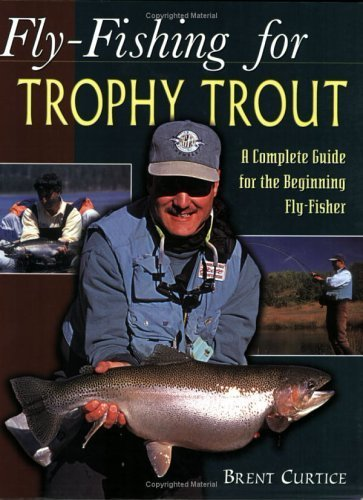 Fly-Fishing for Trophy Trout: A Complete Guide for the Beginning Fly-Fisher by Brent Curtice (2003-07-04)