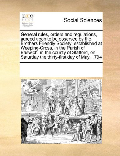 Download General rules, orders and regulations, agreed upon to be observed by the Brothers Friendly Society; established at Weeping-Cross, in the Parish of ... on Saturday the thirty-first day of May, 1794 ebook