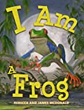 I Am a Frog: A Book About Frogs for Kids