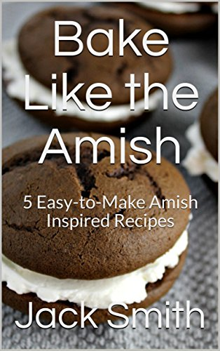 Bake Like the Amish: 5 Easy-to-Make Amish Inspired Recipes by [Smith, Jack]