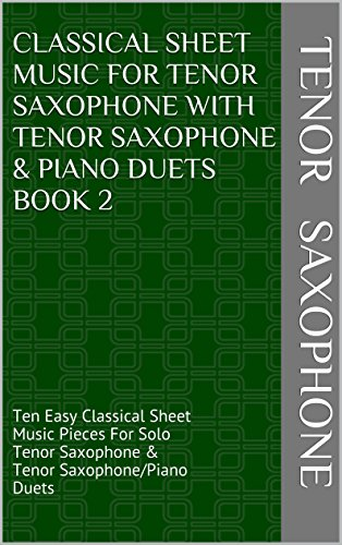 Classical Sheet Music For Tenor Saxophone With Tenor Saxophone & Piano Duets Book 2: Ten Easy Classical Sheet Music Pieces For Solo Tenor Saxophone & Tenor Saxophone/Piano Duets