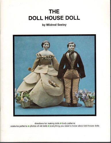 The doll house doll: Directions for making the dolls, body patterns, costume patterns, study photos of old dolls, everything you need to know about doll house dolls - Old Orchard House