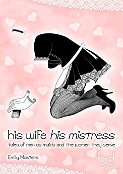 His Wife His Mistress: Tales of Men As Maids and the Women They Serve by [Masters, Emily]