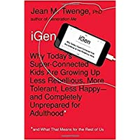 iGen: Why Today's Super-Connected Kids Are Growing Up Less Rebellious, More Tolerant, Less Happy--and Completely Unprepared for Adulthood--and What That Means for the Rest of Us