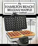 waffle iron cast iron belgian - My Hamilton Beach Belgian Waffle Maker Cookbook: 101 Classic and Creative Waffle Recipes with Instructions (Hamilton Beach Waffle Maker Recipes Book 1)