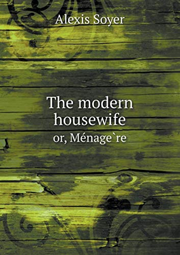 The modern housewife or, Ménagère Alexis Soyer