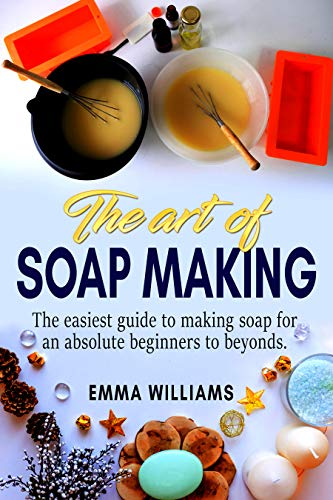 The art of soap making: The easiest guide to making soap for an absolute beginners to beyonds. by [Williams, Emma]