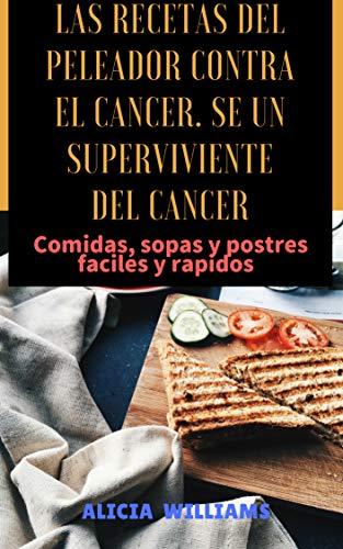 Las Recetas Del Peleador Contra El Cancer Se Un Superviviente Del Cancer Comidas Sopas Y Postres Fáciles Y Rápidos Spanish Edition