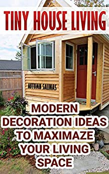Download for free Tiny House Living: Modern Decoration Ideas To Maximaze Your Living Space