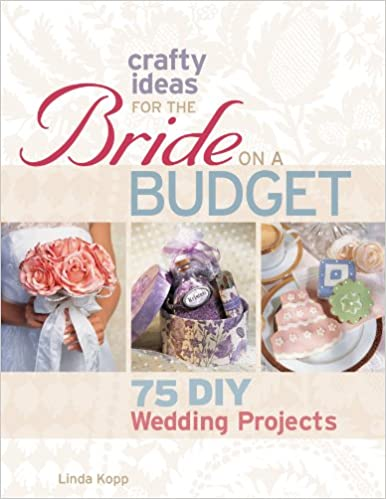 Crafty Ideas for the Bride on a Budget: 75 DIY Wedding Projects ...