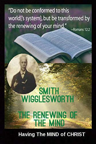 Smith Wigglesworth  The Renewing of the Mind: Having The MIND of CHRIST (Transformed By The Renewing Of The Mind)