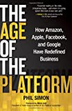 The Age of the Platform : How Amazon, Apple, Facebook, and Google Have Redefined Business, Simon, Phil, 0982930259