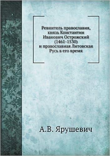 Revnitel' pravoslaviya, knyaz' Konstantin Ivanovich Ostrozhskij (1461-1530) i pravoslavnaya Litovskaya Rus' v ego vremya