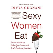 Sexy Women Eat: Secrets to Eating What You Want and Still Looking Fabulous