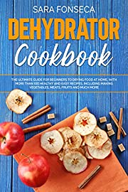Dehydrator Cookbook: The Ultimate Guide for Beginners to Drying Food at Home, With More than 100 Healthy and Easy Recipes, Including Making Vegetables, Meats, Fruits and Much More