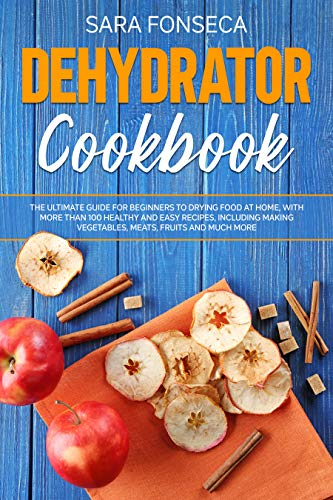Dehydrator Cookbook: The Ultimate Guide for Beginners to Drying Food at Home, With More than 100 Healthy and Easy Recipes, Including Making Vegetables, Meats, Fruits and Much More by [Fonseca, Sara]