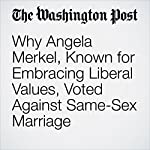 Why Angela Merkel, Known for Embracing Liberal Values, Voted Against Same-Sex Marriage | Rick Noack
