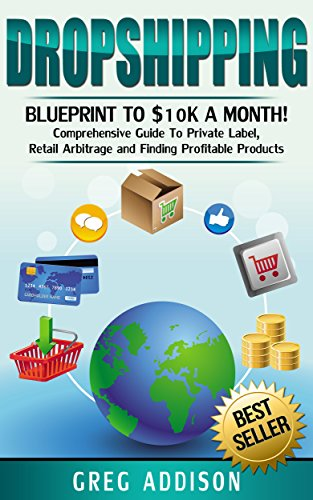 Pdf eBooks Dropshipping: Blueprint to 10K A Month- Comprehensive Guide to Private Label, Retail Arbitrage and finding Profitable Products (Dropshipping, amazon fba Book 2)