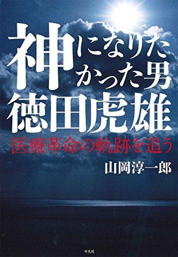 神になりたかった男 徳田虎雄: 医療革命の軌跡を追う