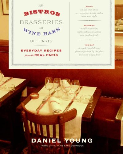The Bistros, Brasseries, and Wine Bars of Paris: Everyday Recipes from the real Paris by Daniel Young