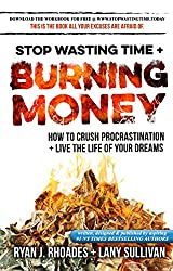 Stop Wasting Time & Burning Money: How to Crush Procrastination & Live the Life of Your Dreams