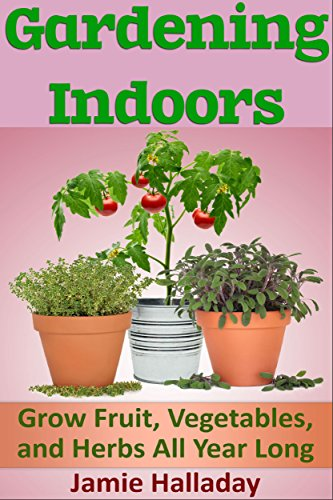 Gardening Indoors: Grow Fruit, Vegetables, and Herbs All Year Long (botanical, home garden, horticulture, garden, gardening, plants, raised garden) by [Halladay, Jamie]