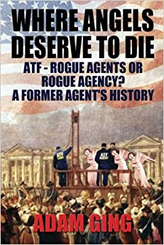 Book Where Angels Deserve to Die/Atf-Rogue Agents or Rogue Agency? a Former Agent's History
