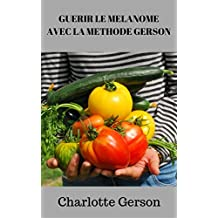 GUERIR LE MELANOME AVEC LA METHODE GERSON (French Edition)