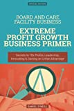 Board and Care Facility Business: Extreme Profit Growth Business Primer: Secrets to 10x Profits, Leadership, Innovation & Gaining an Unfair Advantage