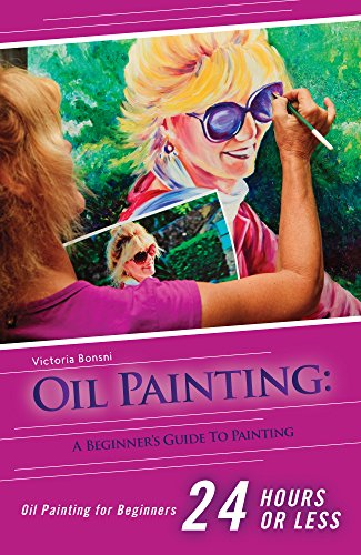 - Oil Painting for Beginners: The Ultimate Crash Course Guide to Oil Painting in 24 hours! (Oil Painting - Oil Painting for Beginners - Painting - Painting for Beginners)
