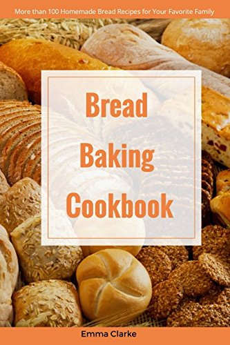 Bread Baking Cookbook: More than 100 Homemade Bread Recipes for Your Favorite Family (Easy Meal) by Emma Clarke