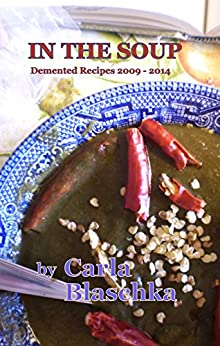 In The Soup: Demented Recipes 2009 - 2014 by [Blaschka, Carla]