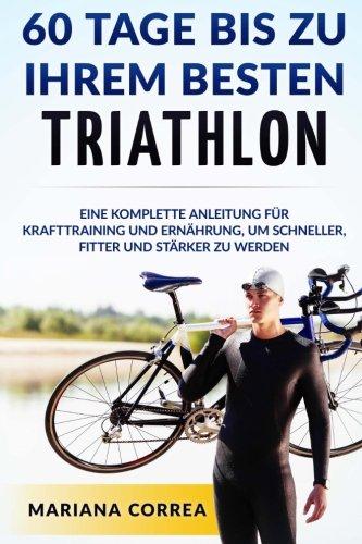 60 TAGE BIS Zu IHREM BESTEN TRIATHLON: EINE KOMPLETTE Anleitung fur Krafttraining und Ernahrung, um Schneller, Fitter und Starker zu Werden (German Edition) (Triathlon Um)