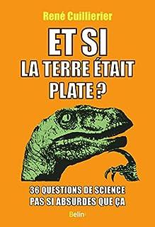Et si la terre était plate ? : 36 questions de science pas si absurdes que ça, Cuillierier, René