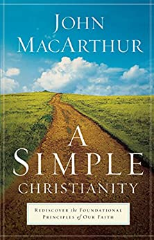 A Simple Christianity: Rediscover the Foundational Principles of Our Faith by [MacArthur, John]