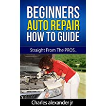 Beginners Auto Repair How To Guide: Save Money On Auto Repairs.
