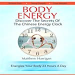 Body Energy: Unlock the Secrets of the Chinese Body Energy Clock   Matthew Harrigan