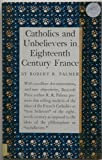 Catholics and Unbelievers in 18th Century France, Palmer, R. R., 0691007500