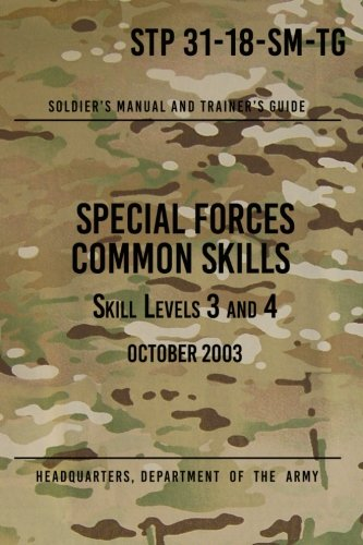 Army Green Berets Training - STP 31-18-SM-TG Special Forces Common Skills - Skill Levels 3 and 4: Soldier's Manual and Trainer's Guide