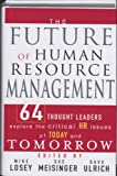 The Future of Human Resource Management: 64 Thought Leaders Explore the Critical HR Issues of Toda