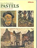 How to Paint with Pastels, John Blockley and William Collins and Sons Co. Staff, 0895861593