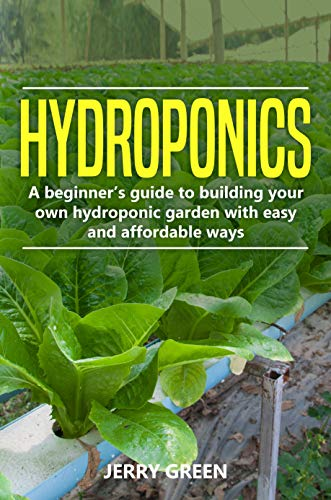 Hydroponics: A Beginner's Guide To Building Your Own Hydroponic Garden With Easy And Affordable Ways by [Green, Jerry]