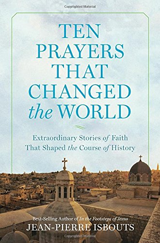 ten-prayers-that-changed-the-world-extraordinary-stories-of-faith-that-shaped-the-course-of-history