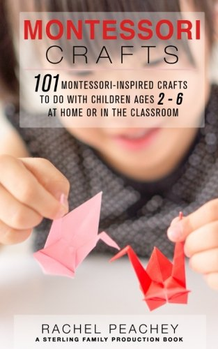 Montessori Crafts: 101 Montessori-Inspired Crafts to do with Children Ages 2-6 at Home or in the Classroom Montessori Classroom