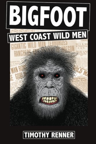Bigfoot: West Coast Wild Men: A History of Wild Men, Gorillas, and Other Hairy Monsters in California, Oregon, and Washington state. -