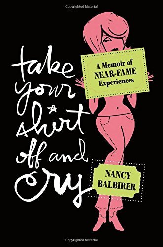 Take Your Shirt Off and Cry: A Memoir of Near-Fame Experiences 1 Original Edition by Balbirer, Nancy (2009) Paperback