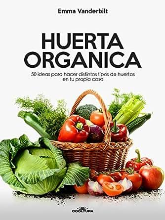 Huerta Orgánica: 50 ideas para hacer distintos tipos de