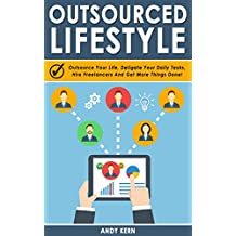 Outsourcing: Outsourced Lifestyle: Outsource Your Life, Deligate Your Daily Tasks, Hire Freelancers And Get More Things Done! (Outsourcing Mastery, Outsourcing Life & Business, Passive Income)