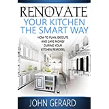 Renovate Your Kitchen the Smart Way: How to Plan, Execute and Save Money During Your Kitchen Remodel